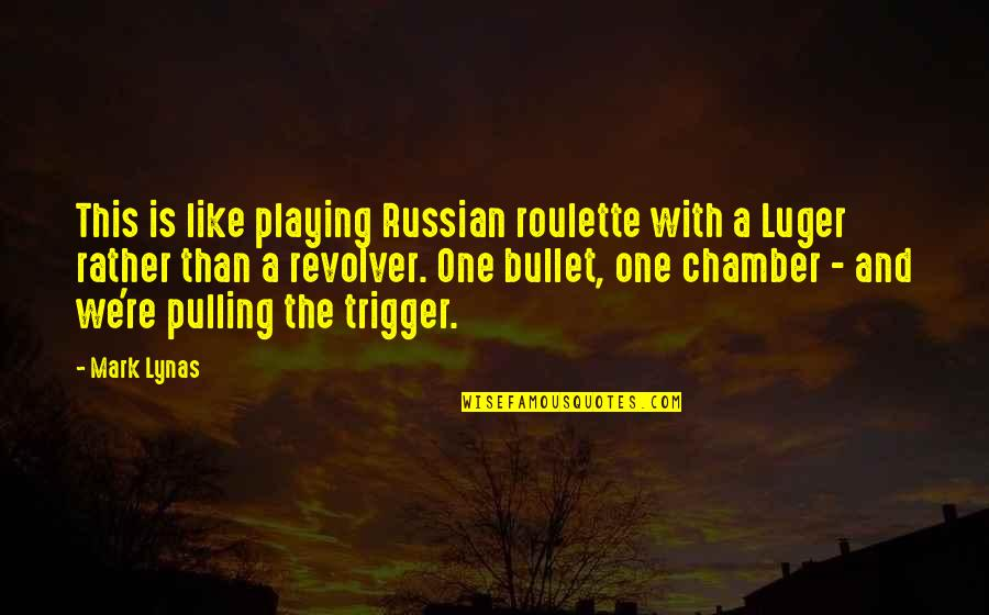 Bullet Quotes By Mark Lynas: This is like playing Russian roulette with a