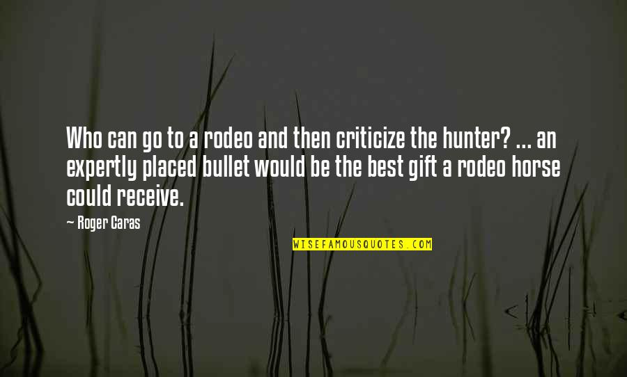 Bullet Quotes By Roger Caras: Who can go to a rodeo and then