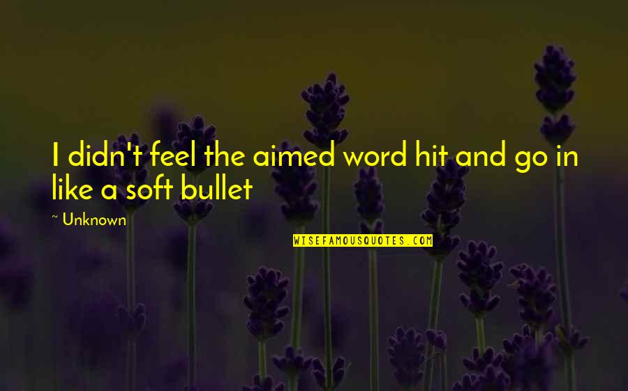 Bullet Quotes By Unknown: I didn't feel the aimed word hit and