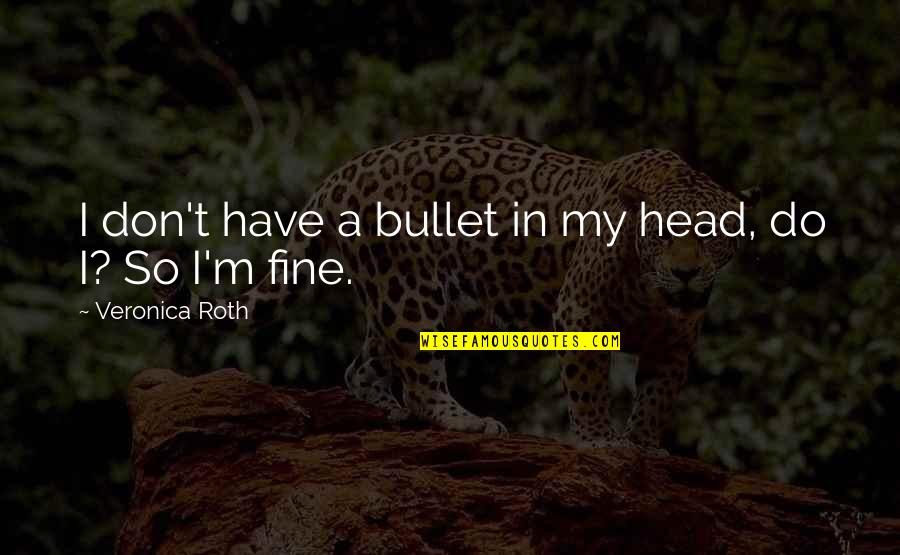 Bullet Quotes By Veronica Roth: I don't have a bullet in my head,