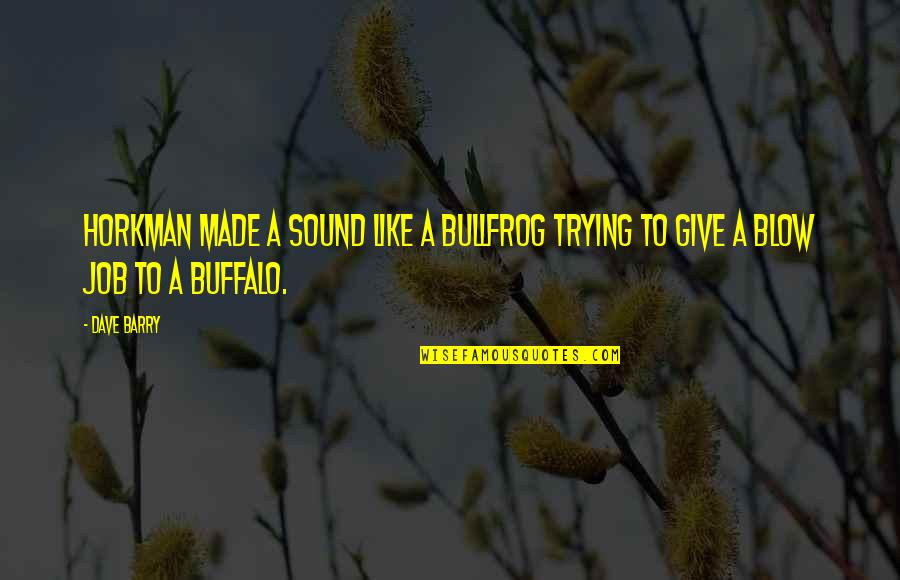 Bullfrog's Quotes By Dave Barry: Horkman made a sound like a bullfrog trying