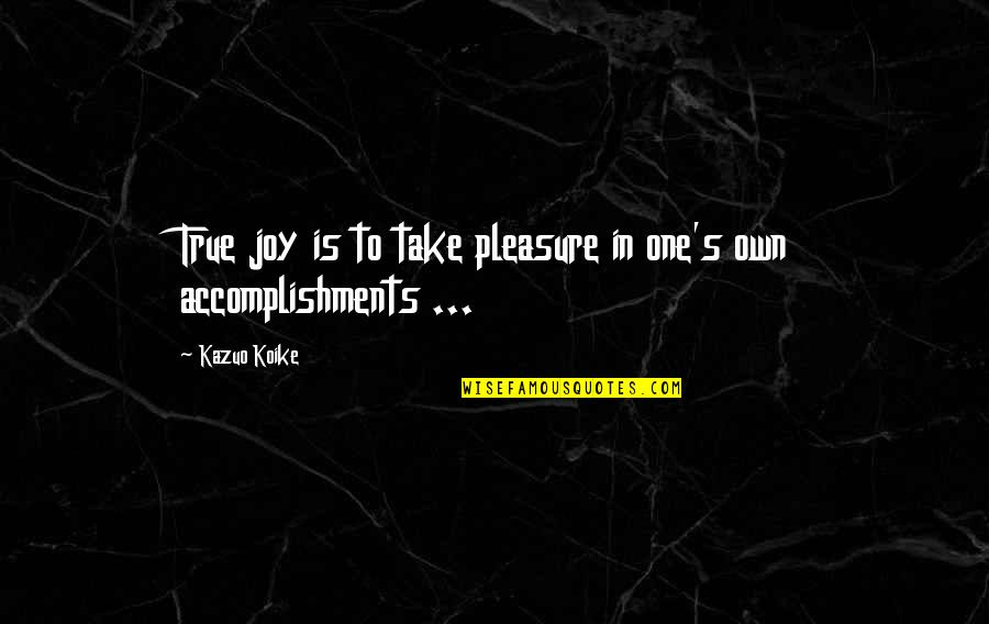 Bullhead Quotes By Kazuo Koike: True joy is to take pleasure in one's