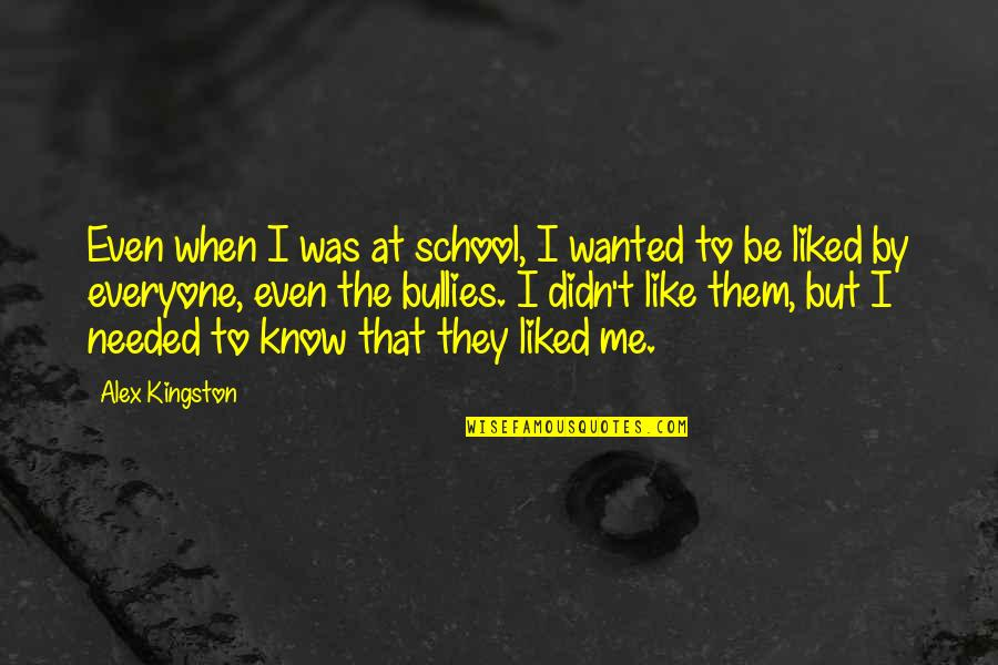 Bullies Quotes By Alex Kingston: Even when I was at school, I wanted