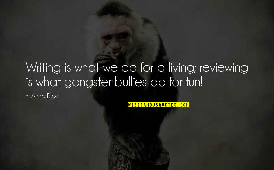 Bullies Quotes By Anne Rice: Writing is what we do for a living;