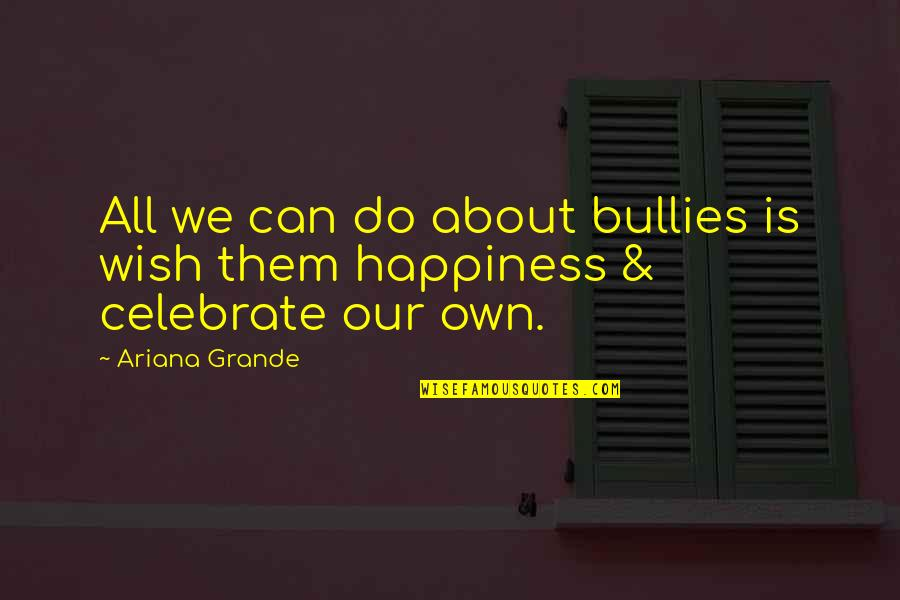 Bullies Quotes By Ariana Grande: All we can do about bullies is wish