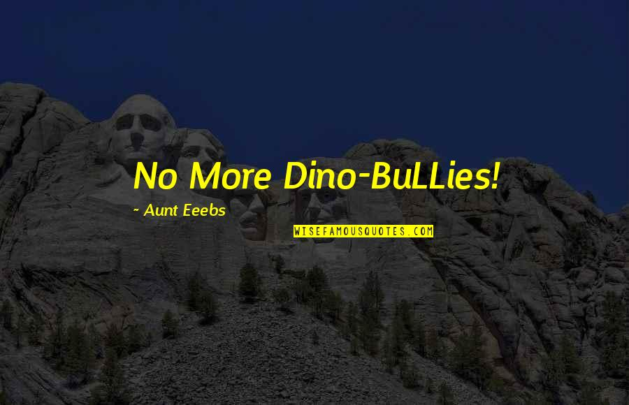Bullies Quotes By Aunt Eeebs: No More Dino-BuLLies!