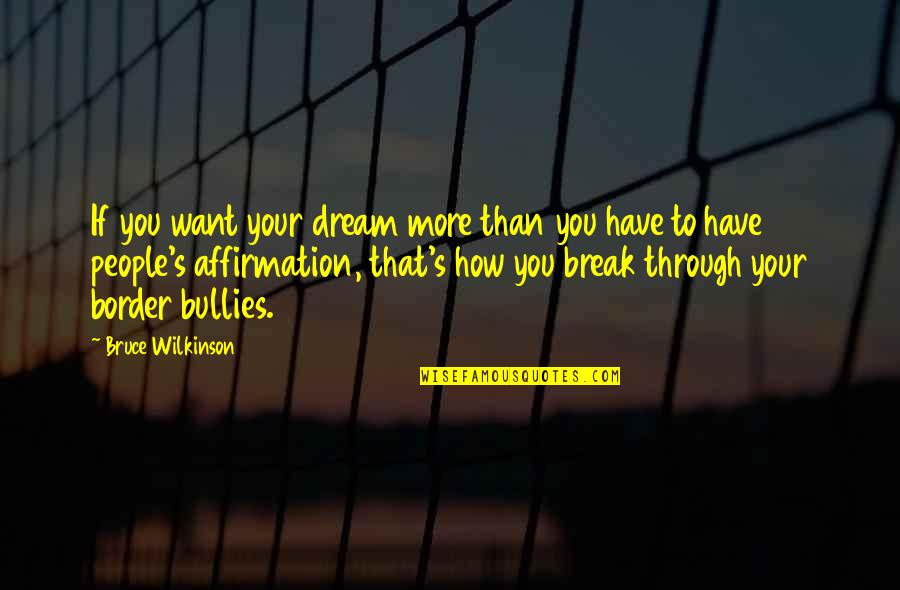 Bullies Quotes By Bruce Wilkinson: If you want your dream more than you