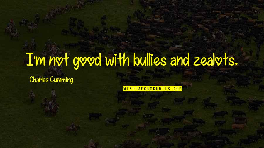 Bullies Quotes By Charles Cumming: I'm not good with bullies and zealots.
