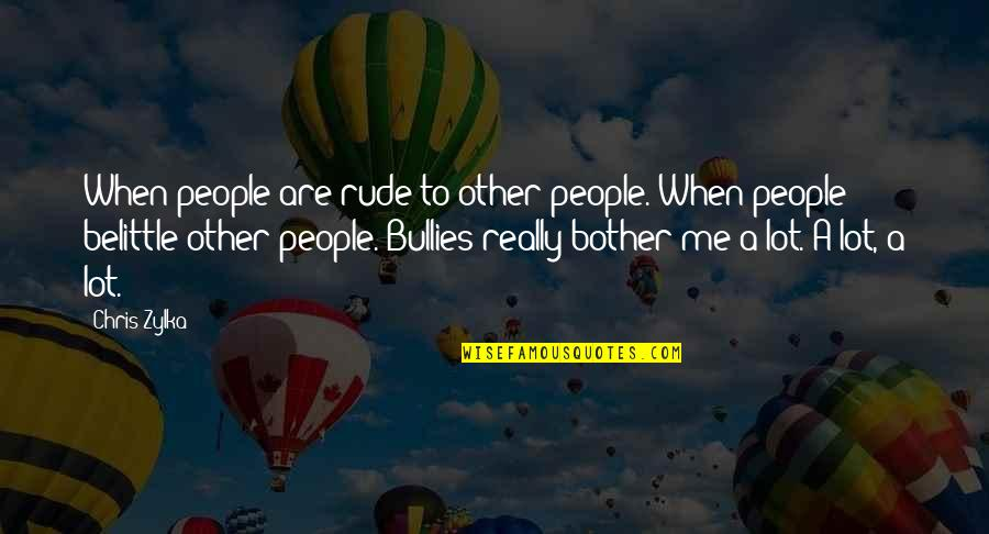 Bullies Quotes By Chris Zylka: When people are rude to other people. When