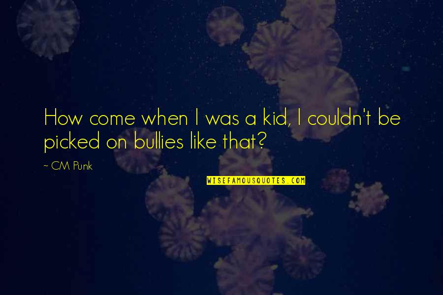 Bullies Quotes By CM Punk: How come when I was a kid, I