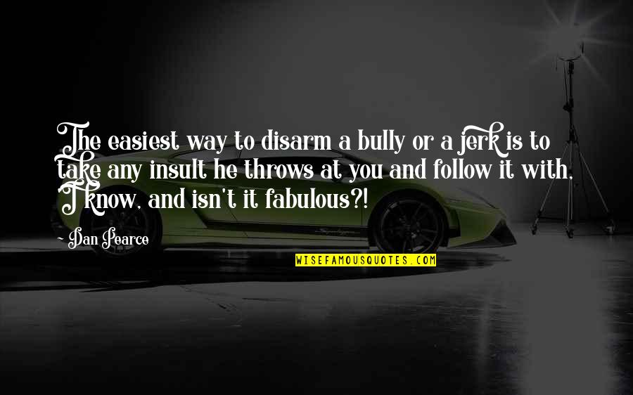 Bullies Quotes By Dan Pearce: The easiest way to disarm a bully or