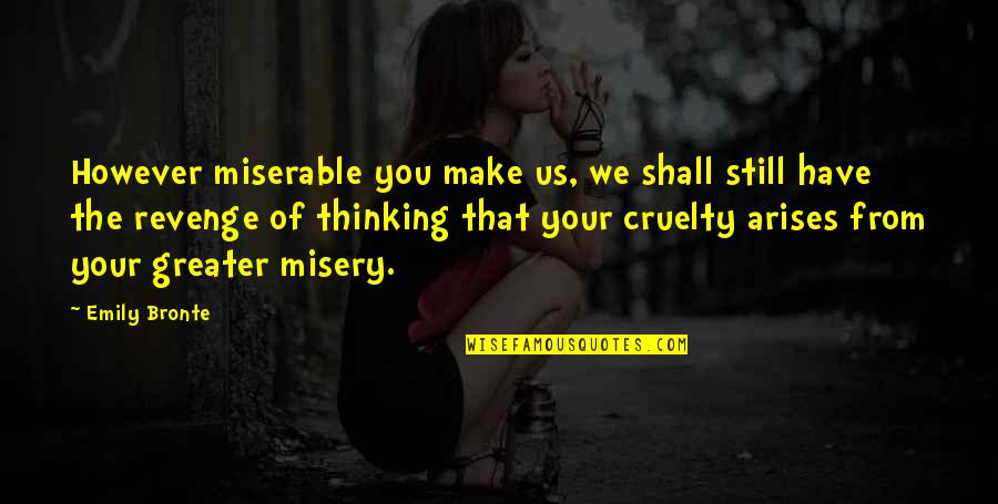 Bullies Quotes By Emily Bronte: However miserable you make us, we shall still