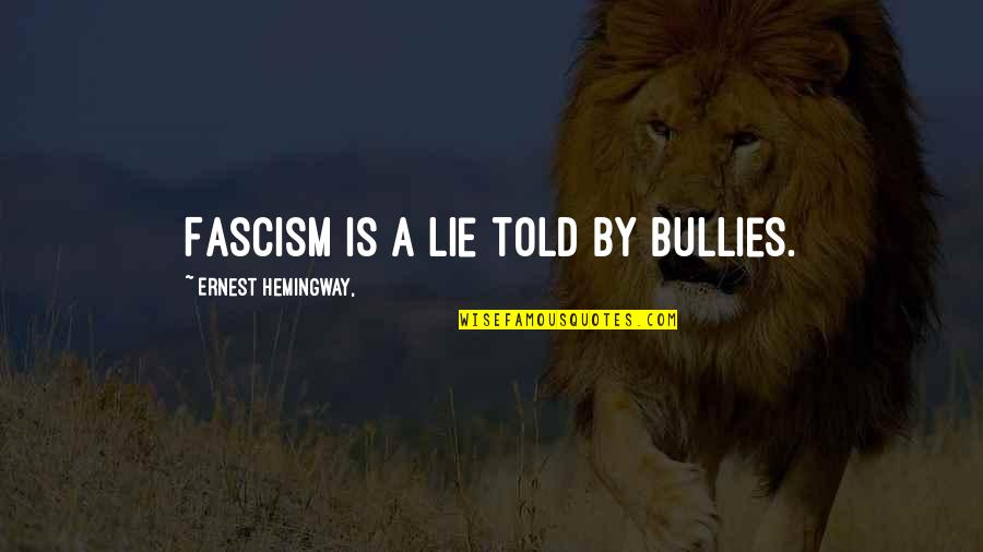 Bullies Quotes By Ernest Hemingway,: Fascism is a lie told by bullies.
