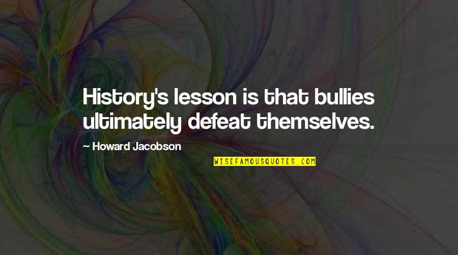Bullies Quotes By Howard Jacobson: History's lesson is that bullies ultimately defeat themselves.