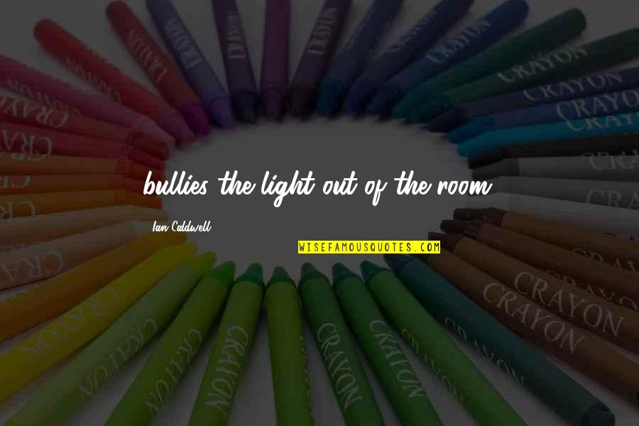 Bullies Quotes By Ian Caldwell: bullies the light out of the room.