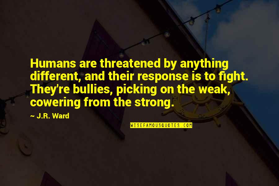 Bullies Quotes By J.R. Ward: Humans are threatened by anything different, and their