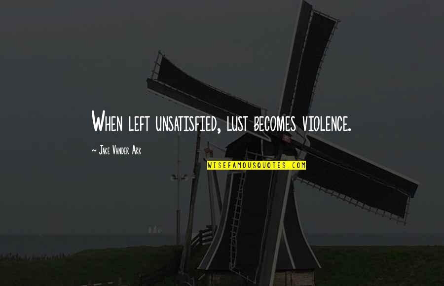 Bullies Quotes By Jake Vander Ark: When left unsatisfied, lust becomes violence.