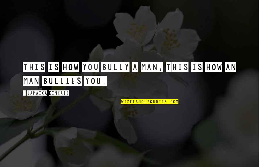 Bullies Quotes By Jamaica Kincaid: This is how you bully a man; this