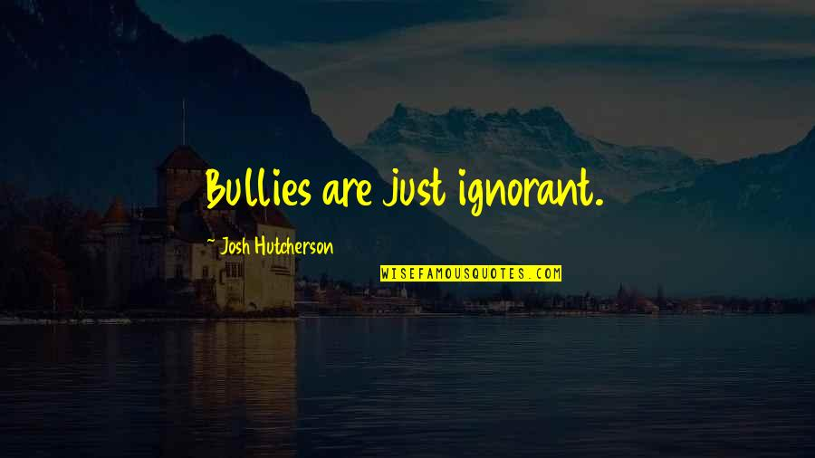Bullies Quotes By Josh Hutcherson: Bullies are just ignorant.