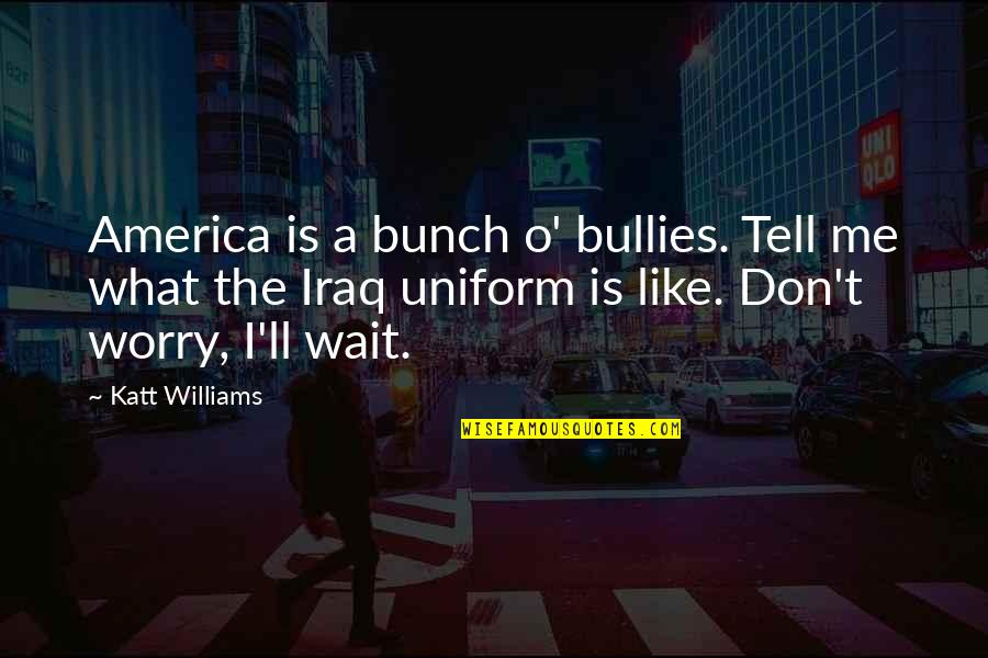 Bullies Quotes By Katt Williams: America is a bunch o' bullies. Tell me