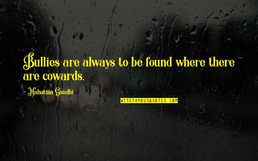 Bullies Quotes By Mahatma Gandhi: Bullies are always to be found where there