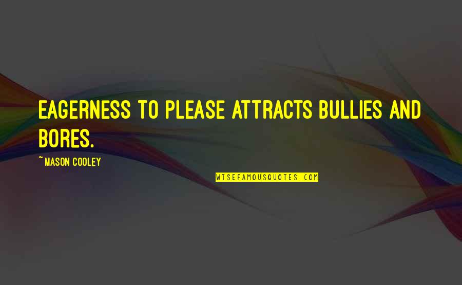 Bullies Quotes By Mason Cooley: Eagerness to please attracts bullies and bores.