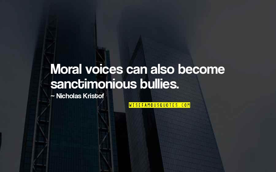 Bullies Quotes By Nicholas Kristof: Moral voices can also become sanctimonious bullies.