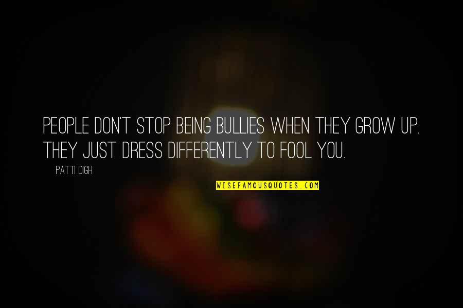 Bullies Quotes By Patti Digh: People don't stop being bullies when they grow
