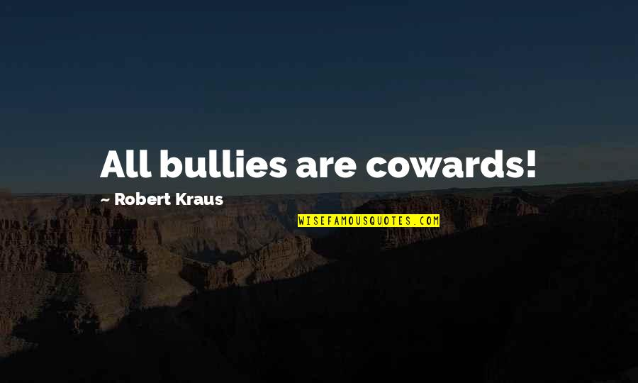 Bullies Quotes By Robert Kraus: All bullies are cowards!