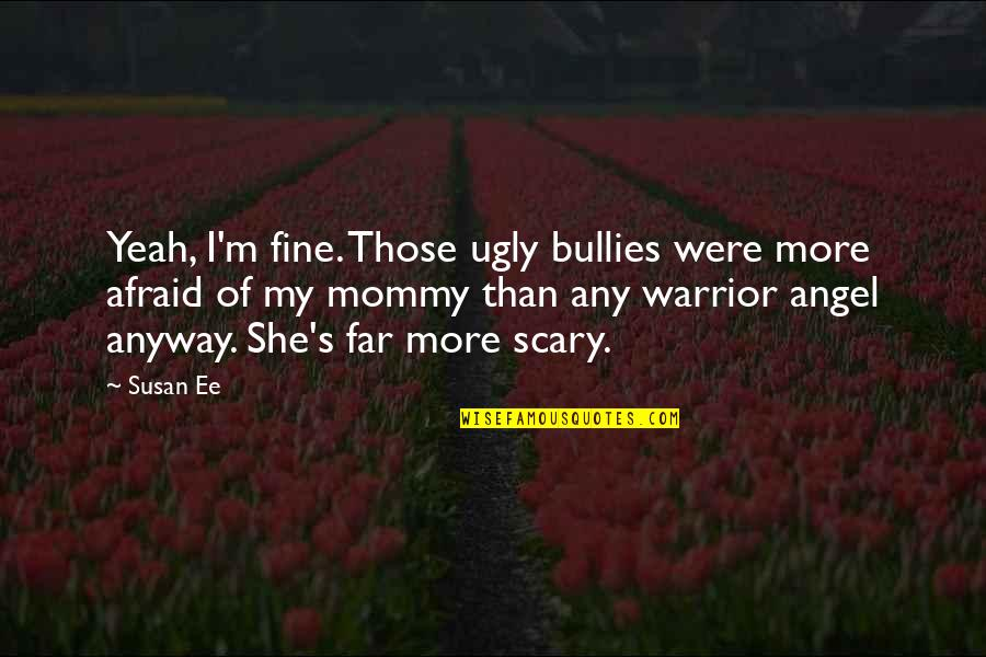 Bullies Quotes By Susan Ee: Yeah, I'm fine. Those ugly bullies were more