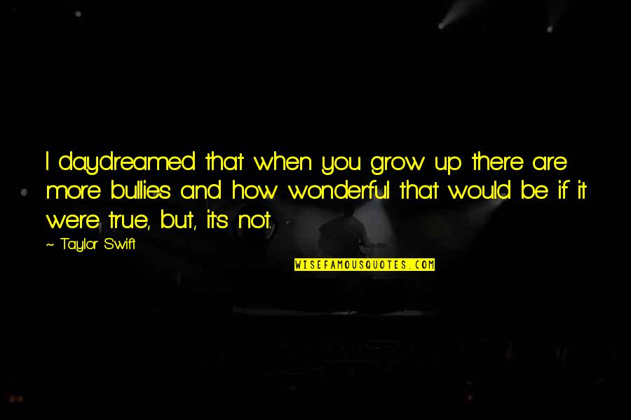 Bullies Quotes By Taylor Swift: I daydreamed that when you grow up there