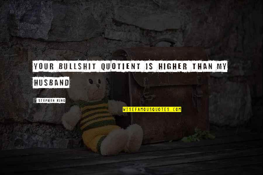 Bullshit Husband Quotes By Stephen King: Your bullshit quotient is higher than my husband