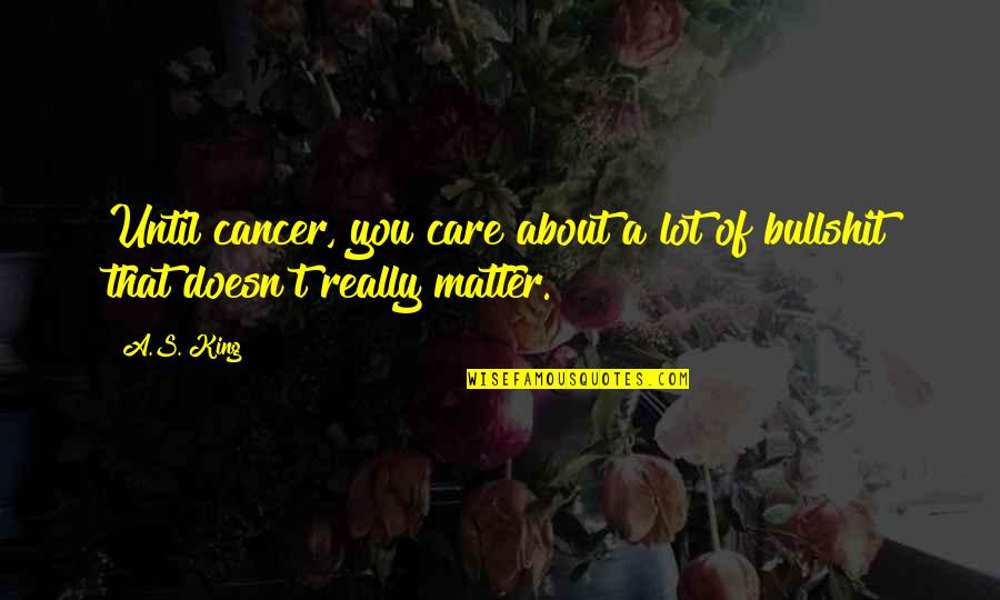 Bullshit's Quotes By A.S. King: Until cancer, you care about a lot of