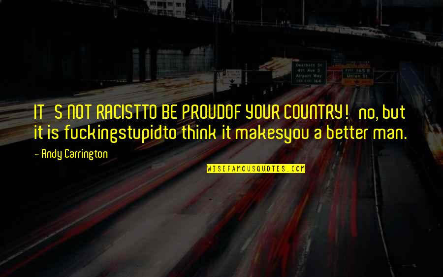 Bullshit's Quotes By Andy Carrington: IT'S NOT RACISTTO BE PROUDOF YOUR COUNTRY!'no, but