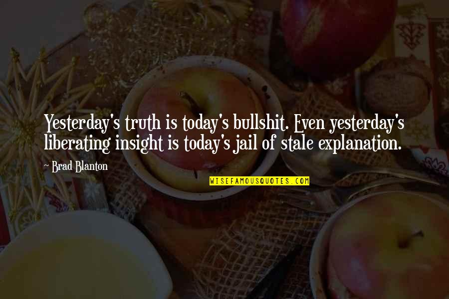 Bullshit's Quotes By Brad Blanton: Yesterday's truth is today's bullshit. Even yesterday's liberating