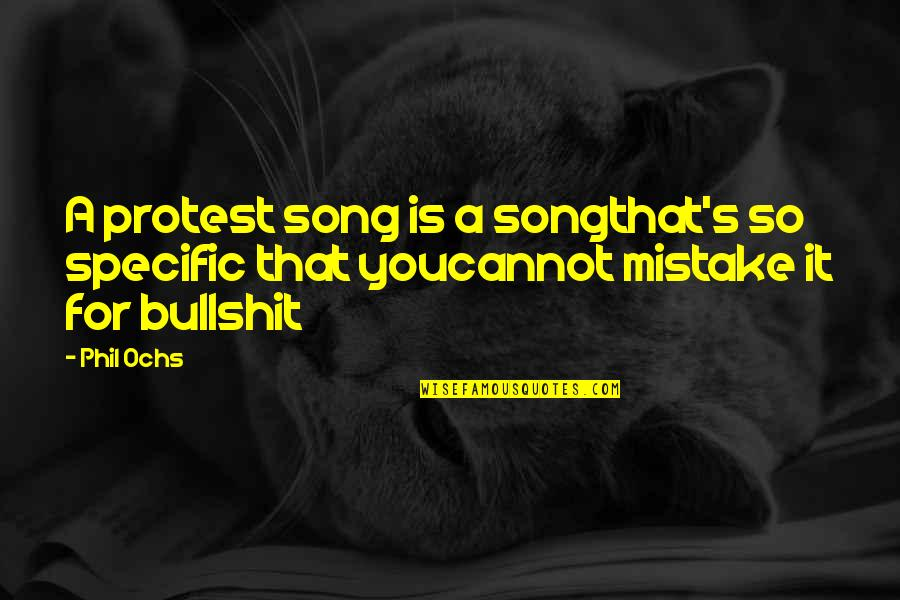 Bullshit's Quotes By Phil Ochs: A protest song is a songthat's so specific