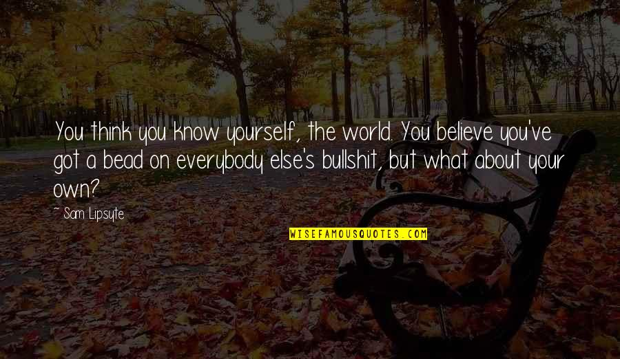 Bullshit's Quotes By Sam Lipsyte: You think you know yourself, the world. You