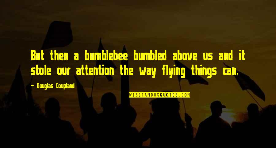 Bumble Quotes By Douglas Coupland: But then a bumblebee bumbled above us and