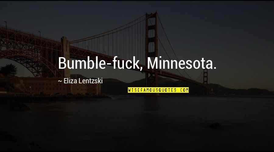 Bumble Quotes By Eliza Lentzski: Bumble-fuck, Minnesota.