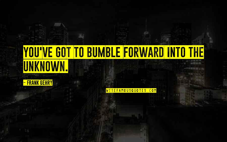 Bumble Quotes By Frank Gehry: You've got to bumble forward into the unknown.