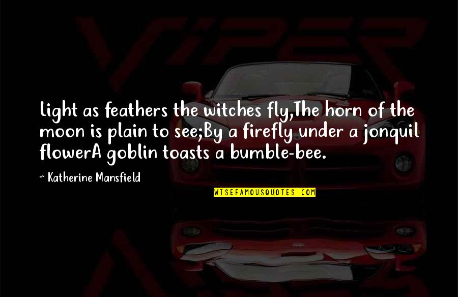 Bumble Quotes By Katherine Mansfield: Light as feathers the witches fly,The horn of