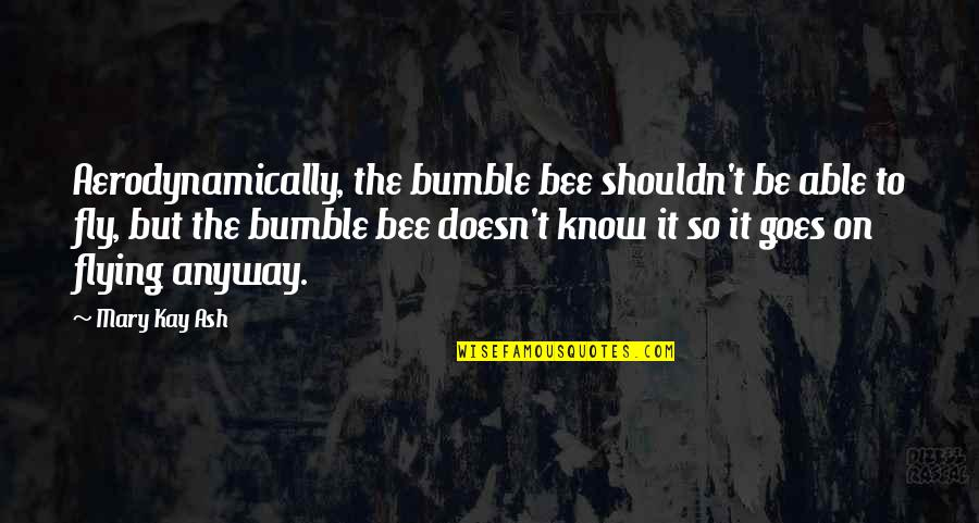 Bumble Quotes By Mary Kay Ash: Aerodynamically, the bumble bee shouldn't be able to