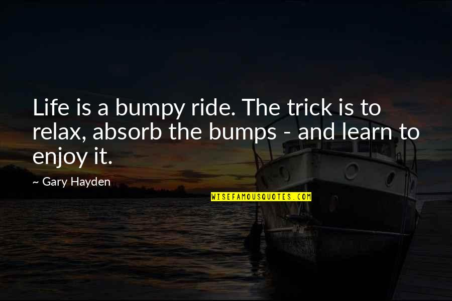 Bumps In Life Quotes By Gary Hayden: Life is a bumpy ride. The trick is