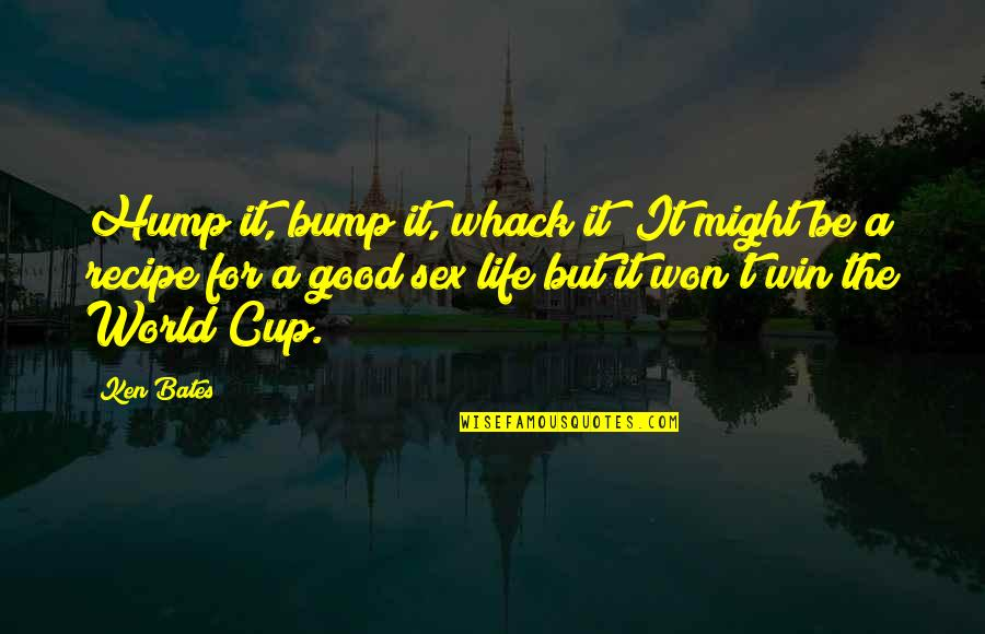 Bumps In Life Quotes By Ken Bates: Hump it, bump it, whack it! It might
