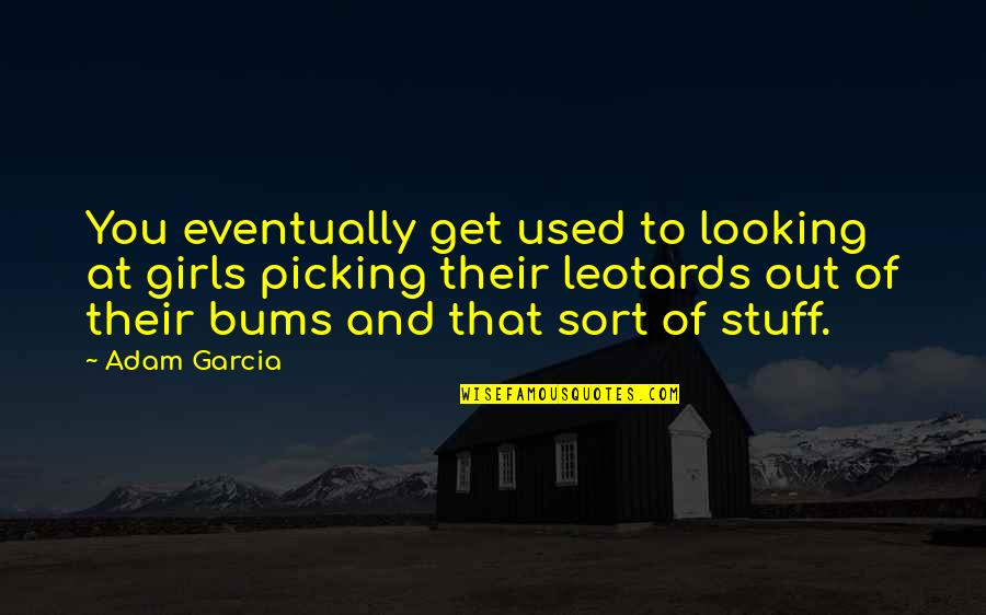 Bums Quotes By Adam Garcia: You eventually get used to looking at girls