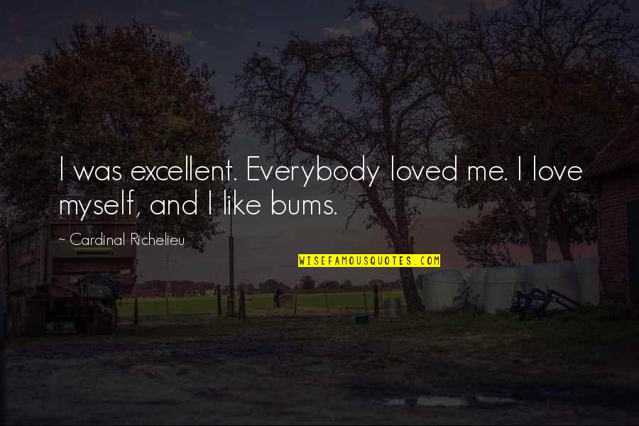 Bums Quotes By Cardinal Richelieu: I was excellent. Everybody loved me. I love