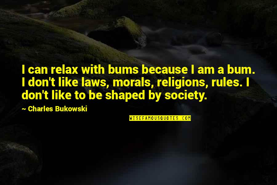 Bums Quotes By Charles Bukowski: I can relax with bums because I am