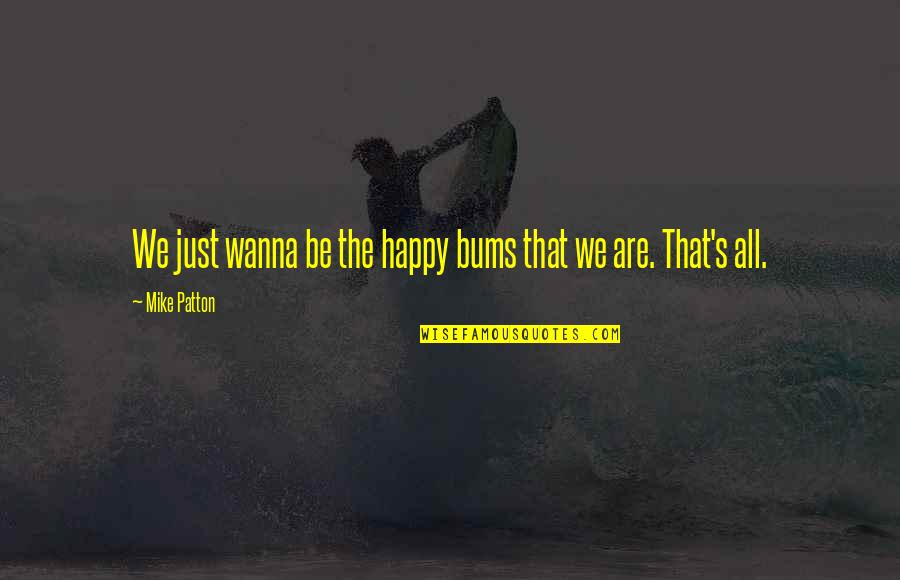 Bums Quotes By Mike Patton: We just wanna be the happy bums that