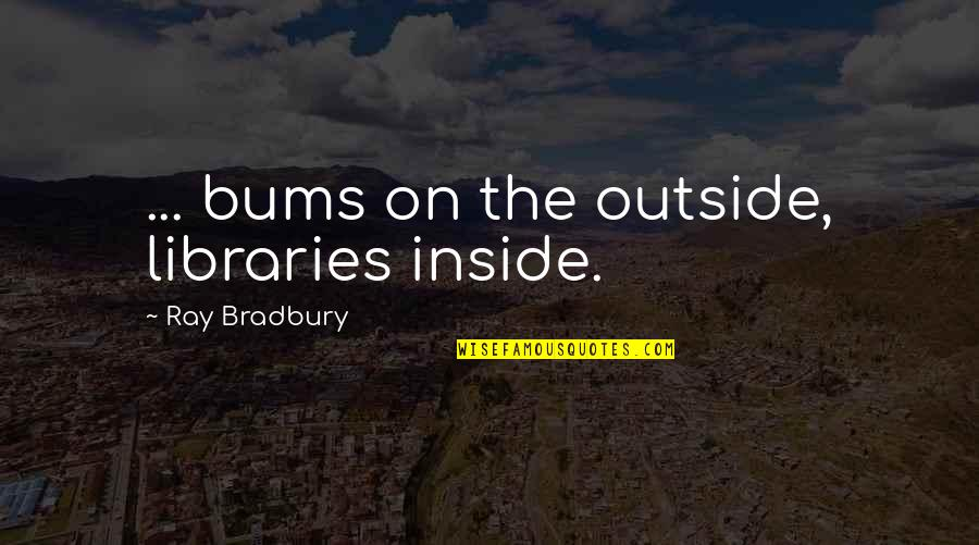 Bums Quotes By Ray Bradbury: ... bums on the outside, libraries inside.