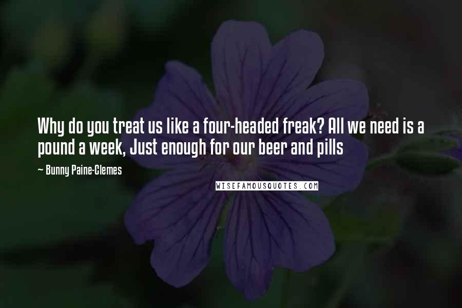Bunny Paine-Clemes quotes: Why do you treat us like a four-headed freak? All we need is a pound a week, Just enough for our beer and pills